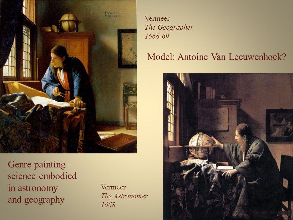Vermeer The Geographer 1668-69 Vermeer The Astronomer 1668 Model: Antoine Van Leeuwenhoek? Genre painting – science embodied in astronomy and geograph