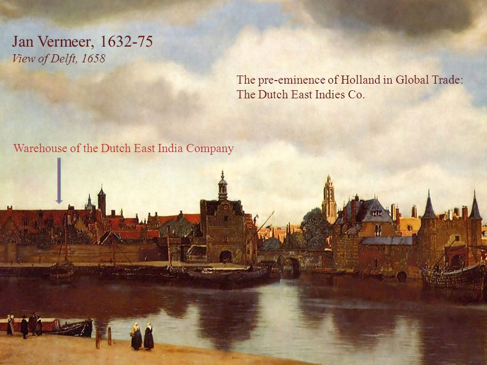Jan Vermeer, 1632-75 View of Delft, 1658 Warehouse of the Dutch East India Company The pre-eminence of Holland in Global Trade: The Dutch East Indies Co.