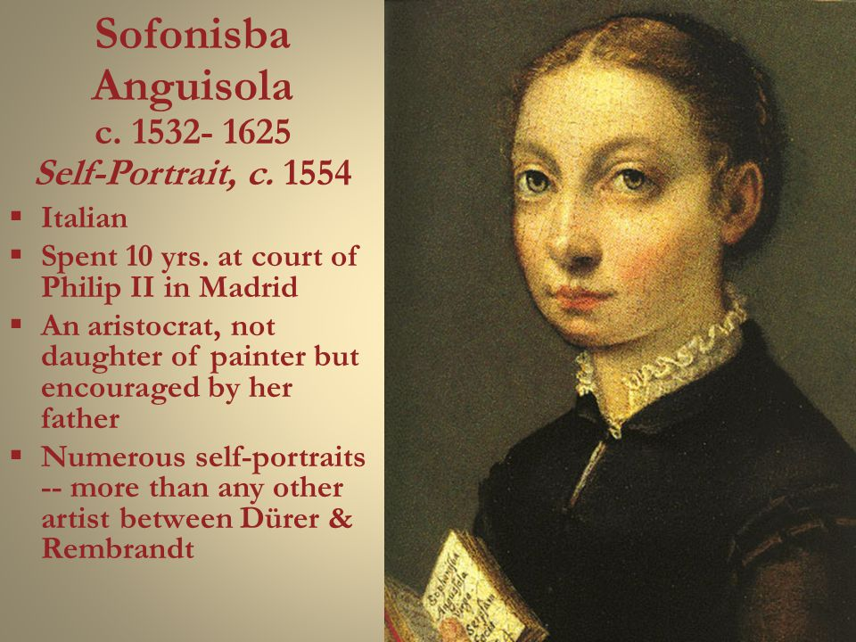 Sofonisba Anguisola c. 1532- 1625 Self-Portrait, c. 1554  Italian  Spent 10 yrs. at court of Philip II in Madrid  An aristocrat, not daughter of pa