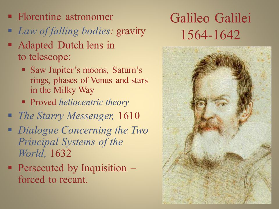 Galileo Galilei 1564-1642  Florentine astronomer  Law of falling bodies: gravity  Adapted Dutch lens in to telescope:  Saw Jupiter's moons, Saturn's rings, phases of Venus and stars in the Milky Way  Proved heliocentric theory  The Starry Messenger, 1610  Dialogue Concerning the Two Principal Systems of the World, 1632  Persecuted by Inquisition – forced to recant.
