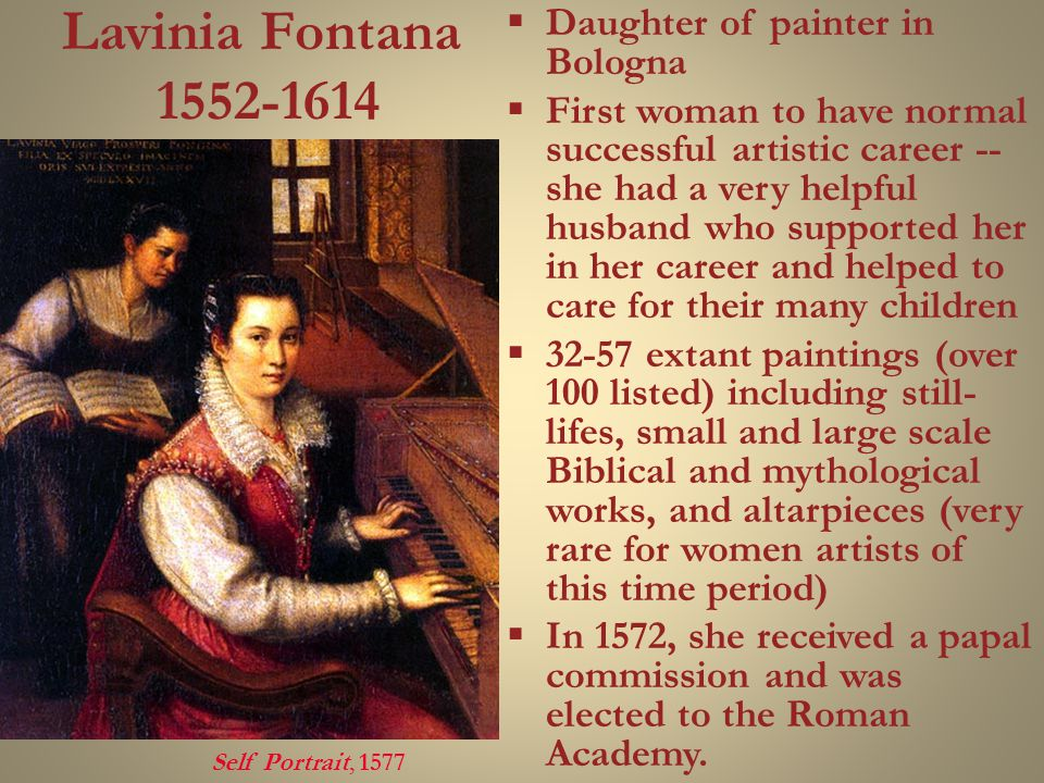 Lavinia Fontana 1552-1614  Daughter of painter in Bologna  First woman to have normal successful artistic career -- she had a very helpful husband who supported her in her career and helped to care for their many children  32-57 extant paintings (over 100 listed) including still- lifes, small and large scale Biblical and mythological works, and altarpieces (very rare for women artists of this time period)  In 1572, she received a papal commission and was elected to the Roman Academy.