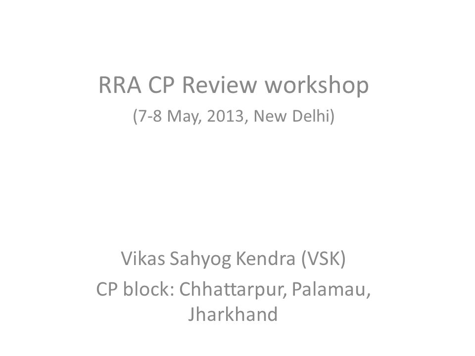 RRA CP Review workshop (7-8 May, 2013, New Delhi) Vikas Sahyog Kendra (VSK) CP block: Chhattarpur, Palamau, Jharkhand