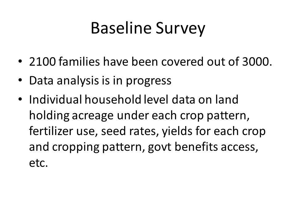 Baseline Survey 2100 families have been covered out of 3000. Data analysis is in progress Individual household level data on land holding acreage unde