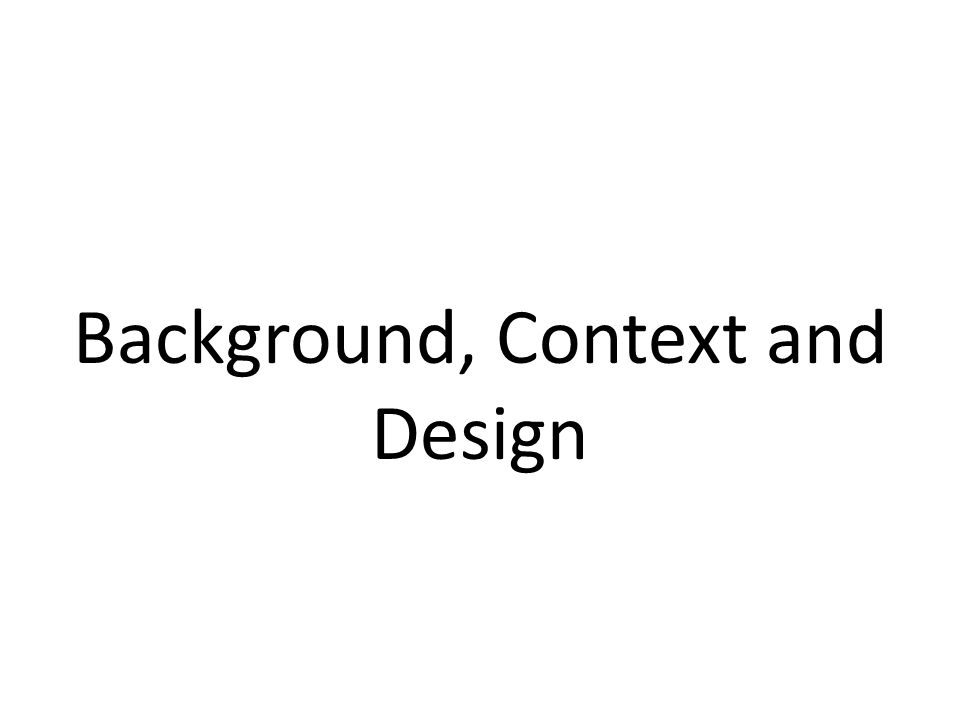 Background, Context and Design
