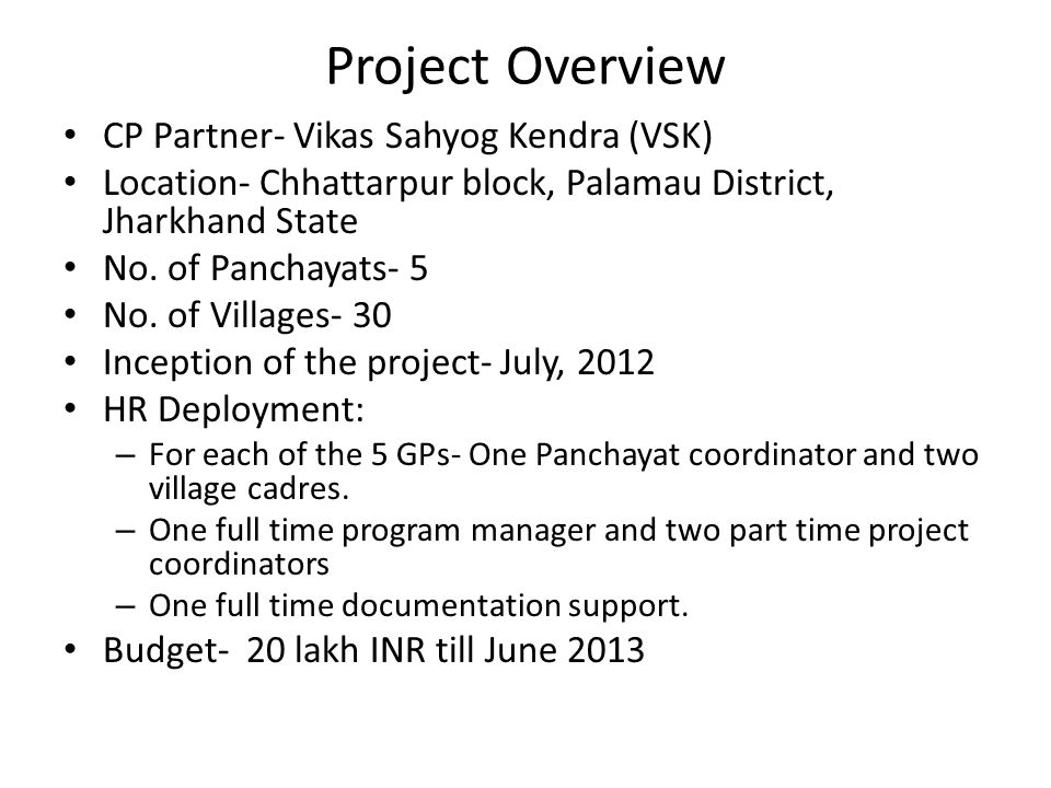 Project Overview CP Partner- Vikas Sahyog Kendra (VSK) Location- Chhattarpur block, Palamau District, Jharkhand State No. of Panchayats- 5 No. of Vill