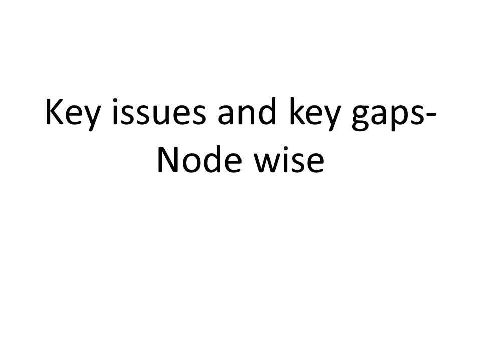 Key issues and key gaps- Node wise