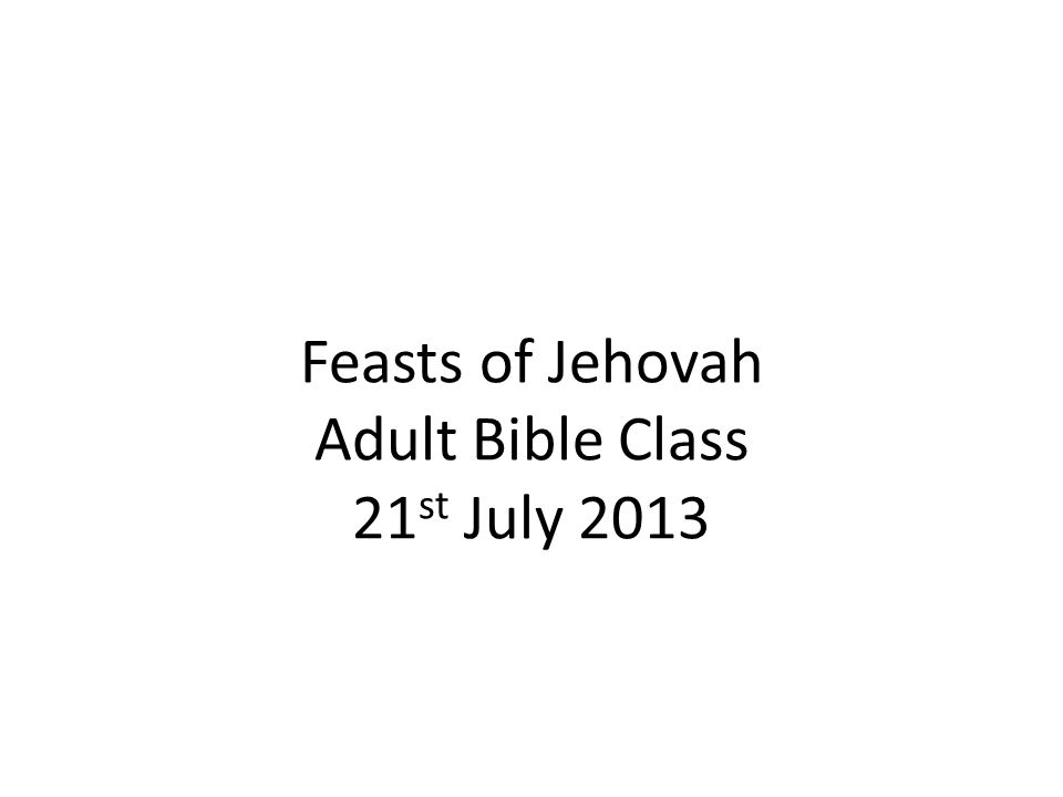 Feasts of Jehovah Adult Bible Class 21 st July 2013