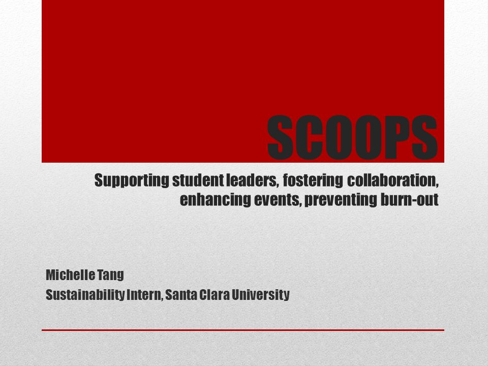 SCOOPS Supporting student leaders, fostering collaboration, enhancing events, preventing burn-out Michelle Tang Sustainability Intern, Santa Clara Uni