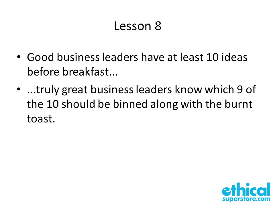 Lesson 8 Good business leaders have at least 10 ideas before breakfast......truly great business leaders know which 9 of the 10 should be binned along with the burnt toast.