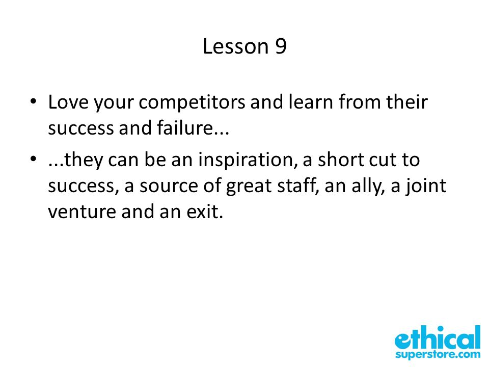Lesson 9 Love your competitors and learn from their success and failure......they can be an inspiration, a short cut to success, a source of great staff, an ally, a joint venture and an exit.