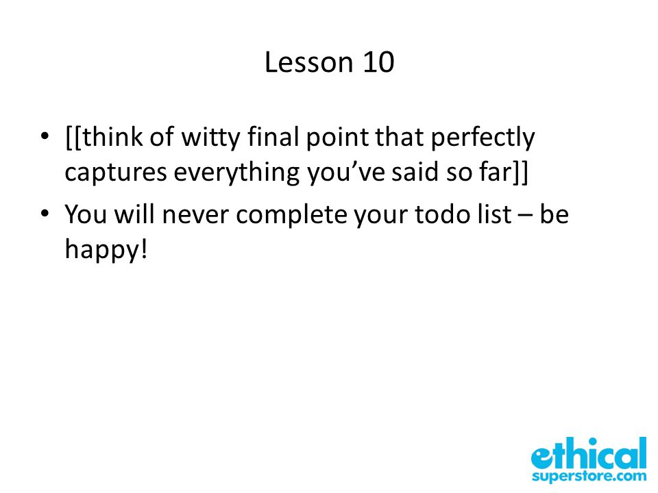 Lesson 10 [[think of witty final point that perfectly captures everything you've said so far]] You will never complete your todo list – be happy!