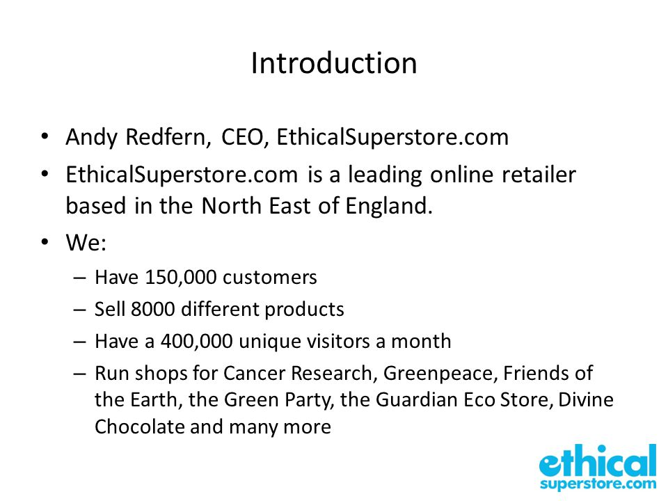 Introduction Andy Redfern, CEO, EthicalSuperstore.com EthicalSuperstore.com is a leading online retailer based in the North East of England.