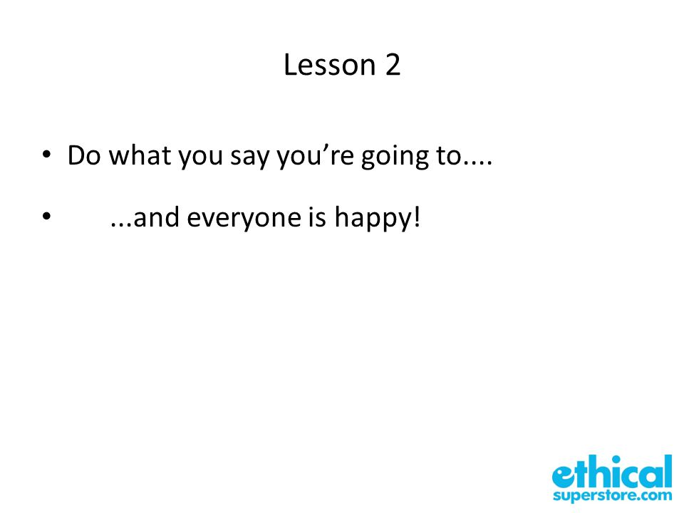 Lesson 2 Do what you say you're going to.......and everyone is happy!