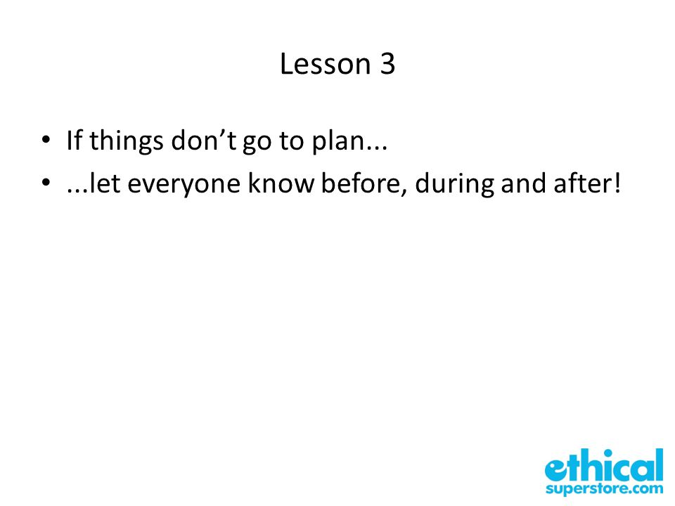 Lesson 3 If things don't go to plan......let everyone know before, during and after!