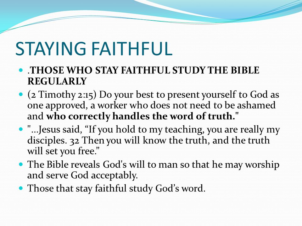STAYING FAITHFUL.THOSE WHO STAY FAITHFUL STUDY THE BIBLE REGULARLY (2 Timothy 2:15) Do your best to present yourself to God as one approved, a worker who does not need to be ashamed and who correctly handles the word of truth. ...Jesus said, If you hold to my teaching, you are really my disciples.