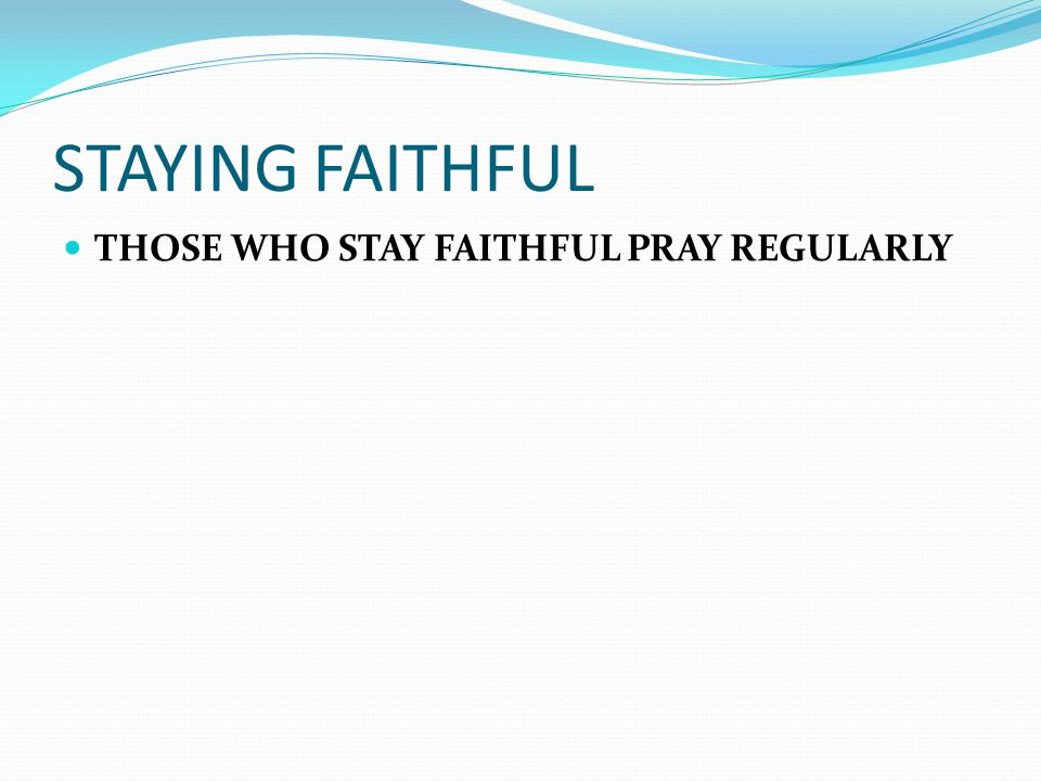 STAYING FAITHFUL THOSE WHO STAY FAITHFUL PRAY REGULARLY
