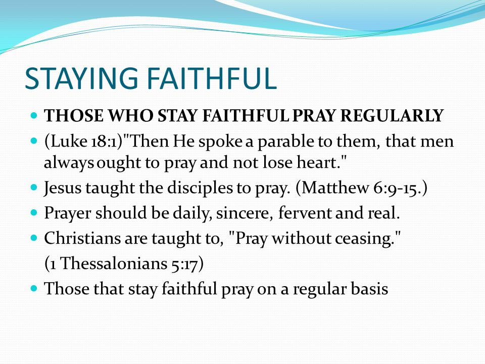 STAYING FAITHFUL THOSE WHO STAY FAITHFUL PRAY REGULARLY (Luke 18:1) Then He spoke a parable to them, that men always ought to pray and not lose heart. Jesus taught the disciples to pray.