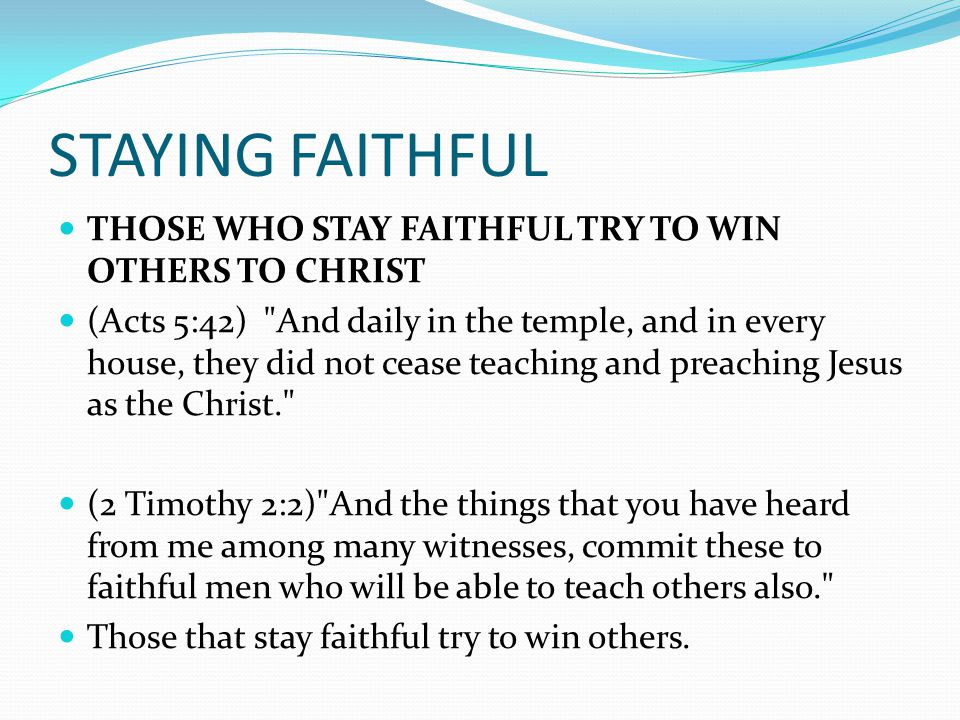 STAYING FAITHFUL THOSE WHO STAY FAITHFUL TRY TO WIN OTHERS TO CHRIST (Acts 5:42) And daily in the temple, and in every house, they did not cease teaching and preaching Jesus as the Christ. (2 Timothy 2:2) And the things that you have heard from me among many witnesses, commit these to faithful men who will be able to teach others also. Those that stay faithful try to win others.