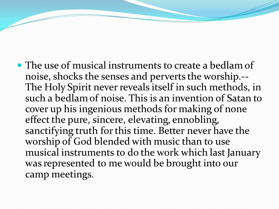 The use of musical instruments to create a bedlam of noise, shocks the senses and perverts the worship.-- The Holy Spirit never reveals itself in such methods, in such a bedlam of noise.