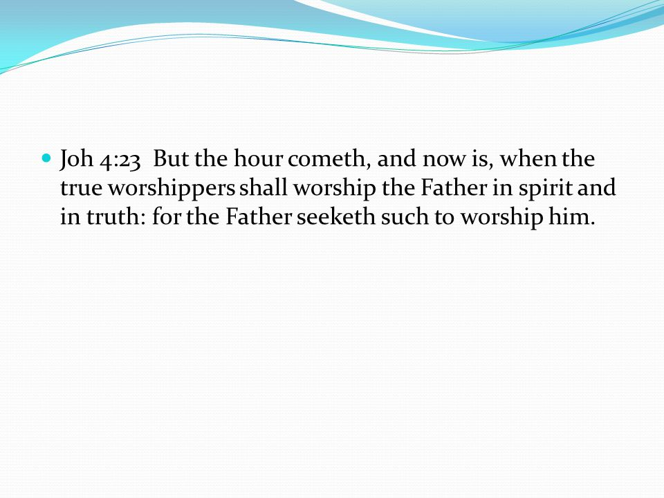 Joh 4:23 But the hour cometh, and now is, when the true worshippers shall worship the Father in spirit and in truth: for the Father seeketh such to worship him.