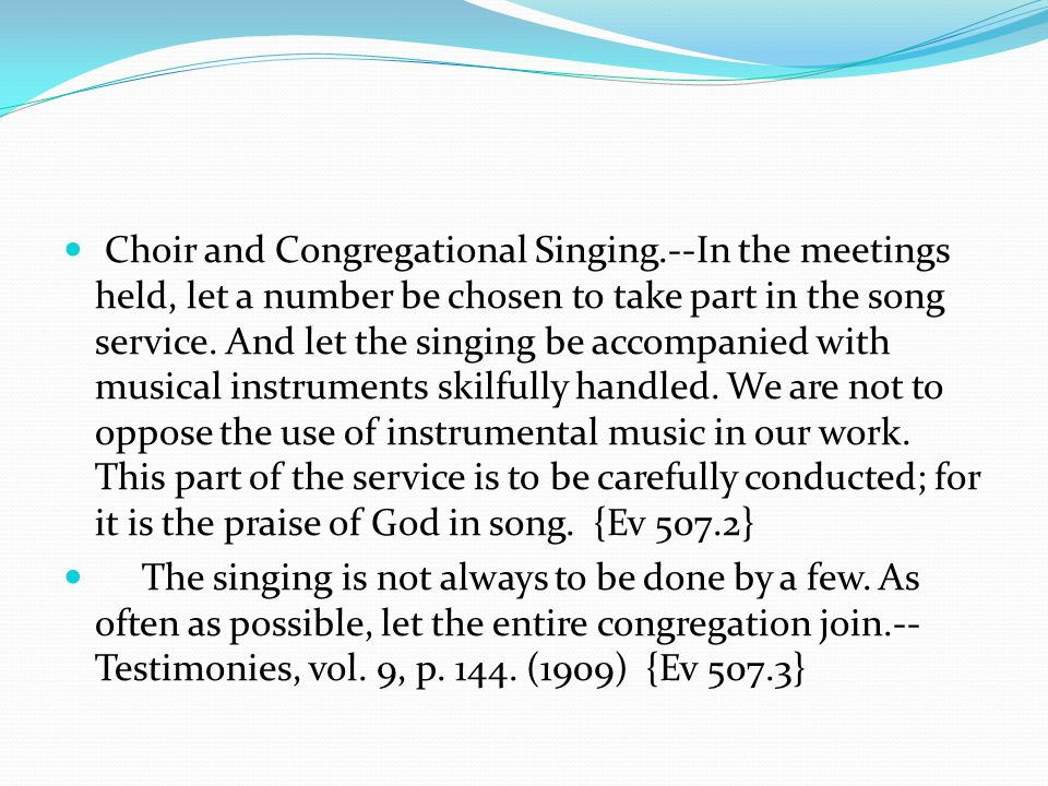 Choir and Congregational Singing.--In the meetings held, let a number be chosen to take part in the song service.