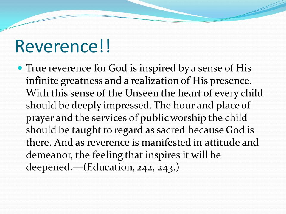 Reverence!! True reverence for God is inspired by a sense of His infinite greatness and a realization of His presence. With this sense of the Unseen t