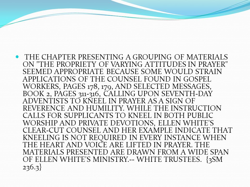 THE CHAPTER PRESENTING A GROUPING OF MATERIALS ON THE PROPRIETY OF VARYING ATTITUDES IN PRAYER SEEMED APPROPRIATE BECAUSE SOME WOULD STRAIN APPLICATIONS OF THE COUNSEL FOUND IN GOSPEL WORKERS, PAGES 178, 179, AND SELECTED MESSAGES, BOOK 2, PAGES 311-316, CALLING UPON SEVENTH-DAY ADVENTISTS TO KNEEL IN PRAYER AS A SIGN OF REVERENCE AND HUMILITY.