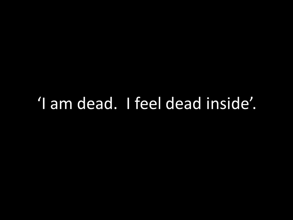'I am dead. I feel dead inside'.
