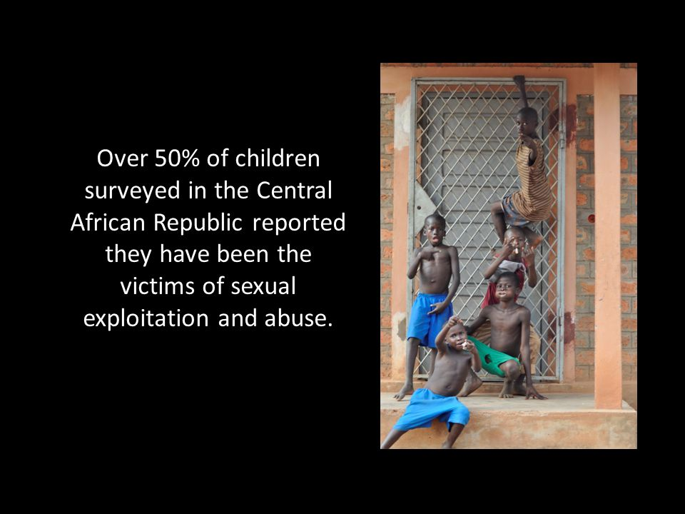 Over 50% of children surveyed in the Central African Republic reported they have been the victims of sexual exploitation and abuse.