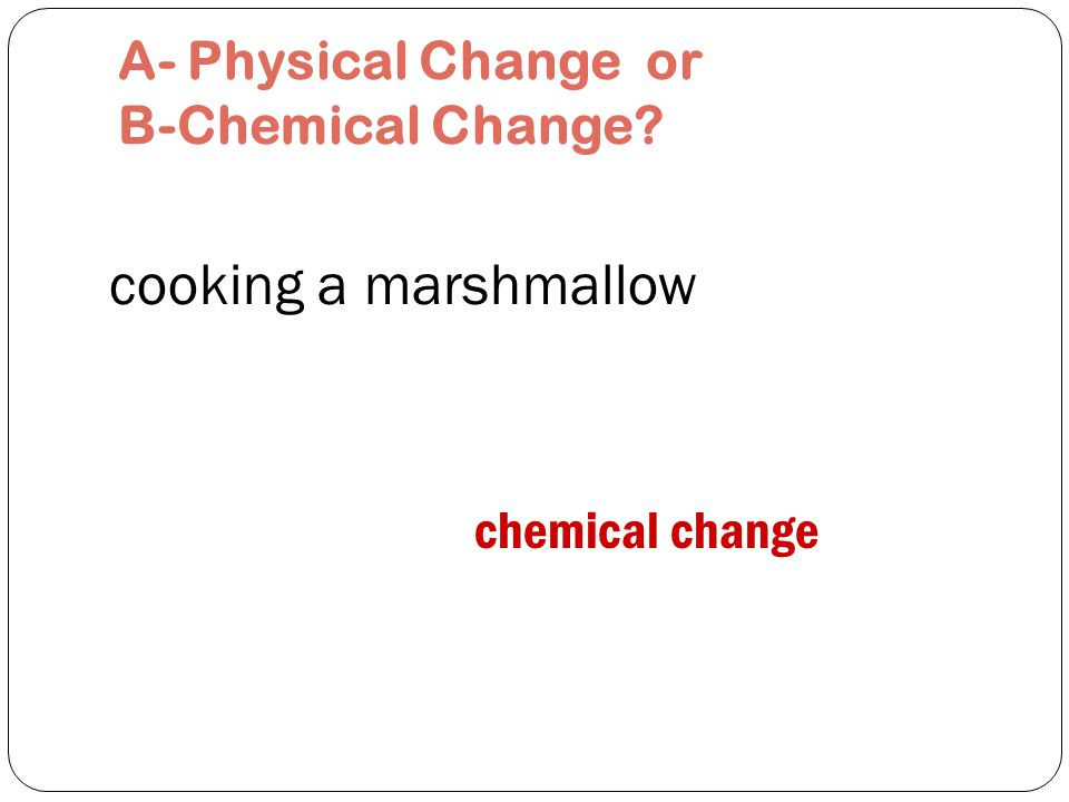 squashing a marshmallow physical change A- Physical Change or B-Chemical Change