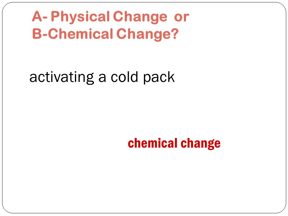 activating a hand warmer chemical change A- Physical Change or B-Chemical Change