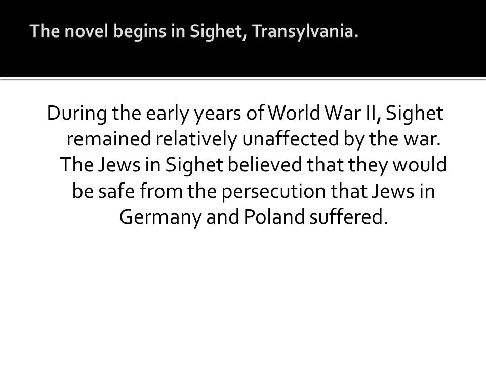 During the early years of World War II, Sighet remained relatively unaffected by the war. The Jews in Sighet believed that they would be safe from the
