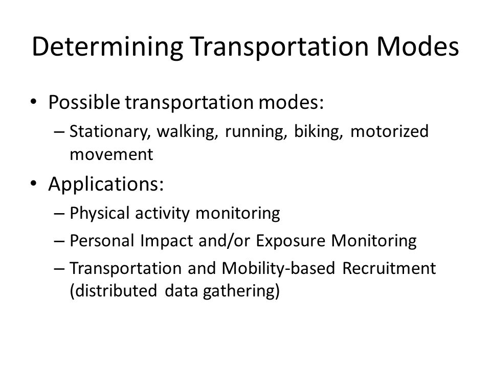Determining Transportation Modes Possible transportation modes: – Stationary, walking, running, biking, motorized movement Applications: – Physical activity monitoring – Personal Impact and/or Exposure Monitoring – Transportation and Mobility-based Recruitment (distributed data gathering)