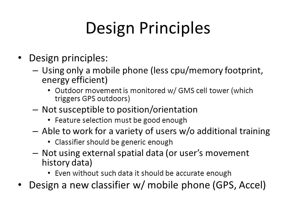 Design Principles Design principles: – Using only a mobile phone (less cpu/memory footprint, energy efficient) Outdoor movement is monitored w/ GMS cell tower (which triggers GPS outdoors) – Not susceptible to position/orientation Feature selection must be good enough – Able to work for a variety of users w/o additional training Classifier should be generic enough – Not using external spatial data (or user's movement history data) Even without such data it should be accurate enough Design a new classifier w/ mobile phone (GPS, Accel)