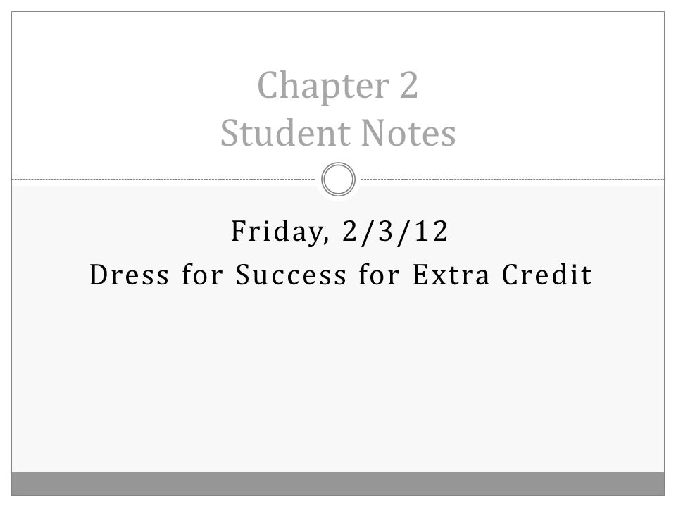 Friday, 2/3/12 Dress for Success for Extra Credit Chapter 2 Student Notes