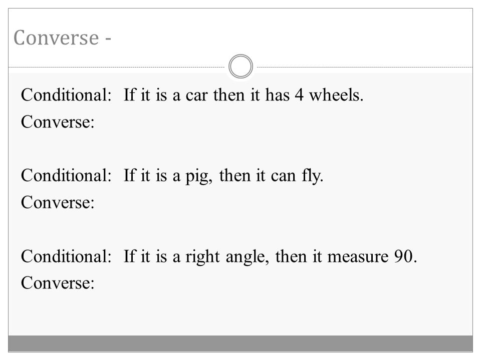 Parts of a Conditional Statement Hypothesis Conclusion If it is a car, then it has four wheels.
