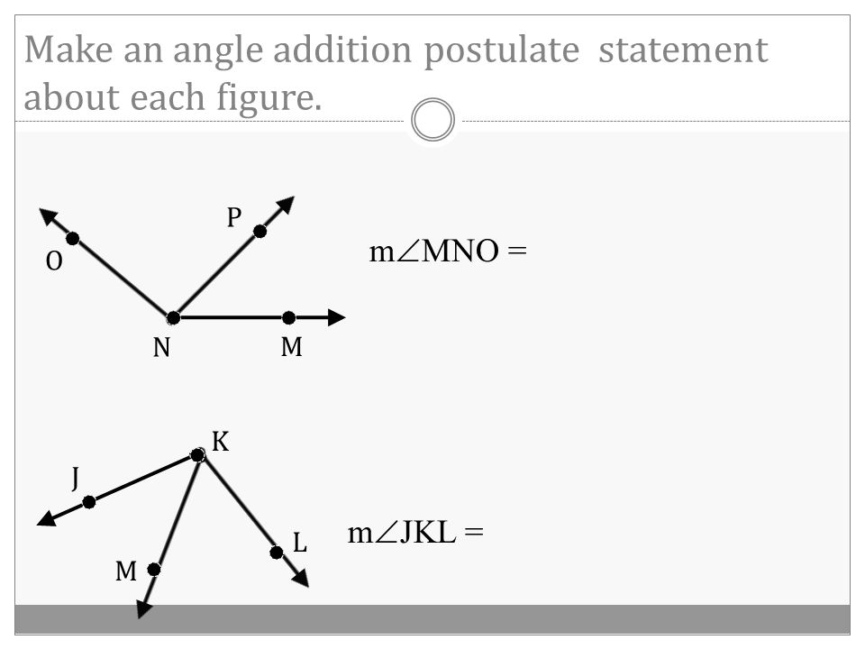 Angle Addition Postulate If R is in the interior of  PQS, then m  PQS = OR P R Q S 1 2