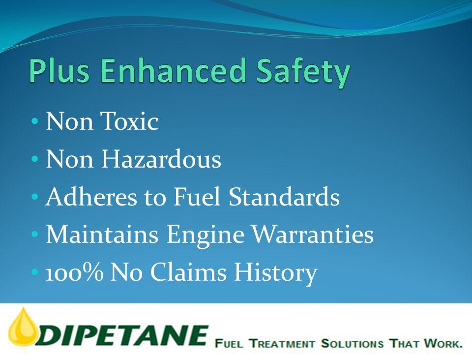 Non Toxic Non Hazardous Adheres to Fuel Standards Maintains Engine Warranties 100% No Claims History