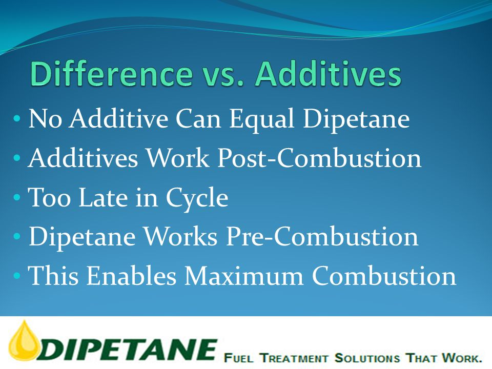 No Additive Can Equal Dipetane Additives Work Post-Combustion Too Late in Cycle Dipetane Works Pre-Combustion This Enables Maximum Combustion