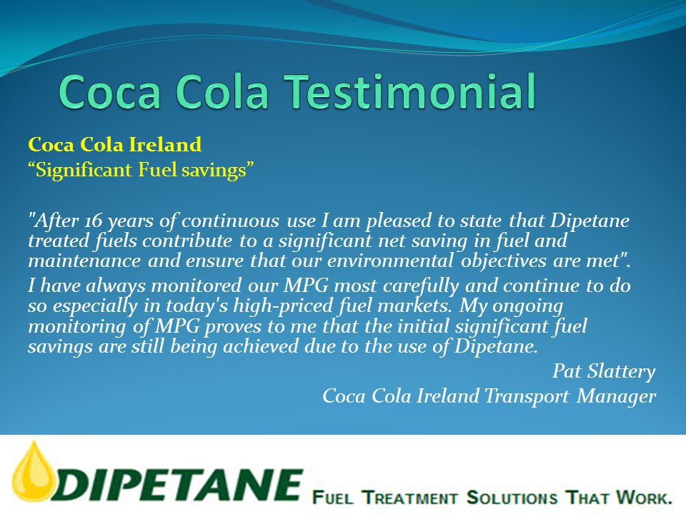 Coca Cola Ireland Significant Fuel savings After 16 years of continuous use I am pleased to state that Dipetane treated fuels contribute to a significant net saving in fuel and maintenance and ensure that our environmental objectives are met .