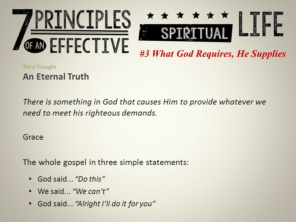 #3 What God Requires, He Supplies Third Thought An Eternal Truth There is something in God that causes Him to provide whatever we need to meet his righteous demands.