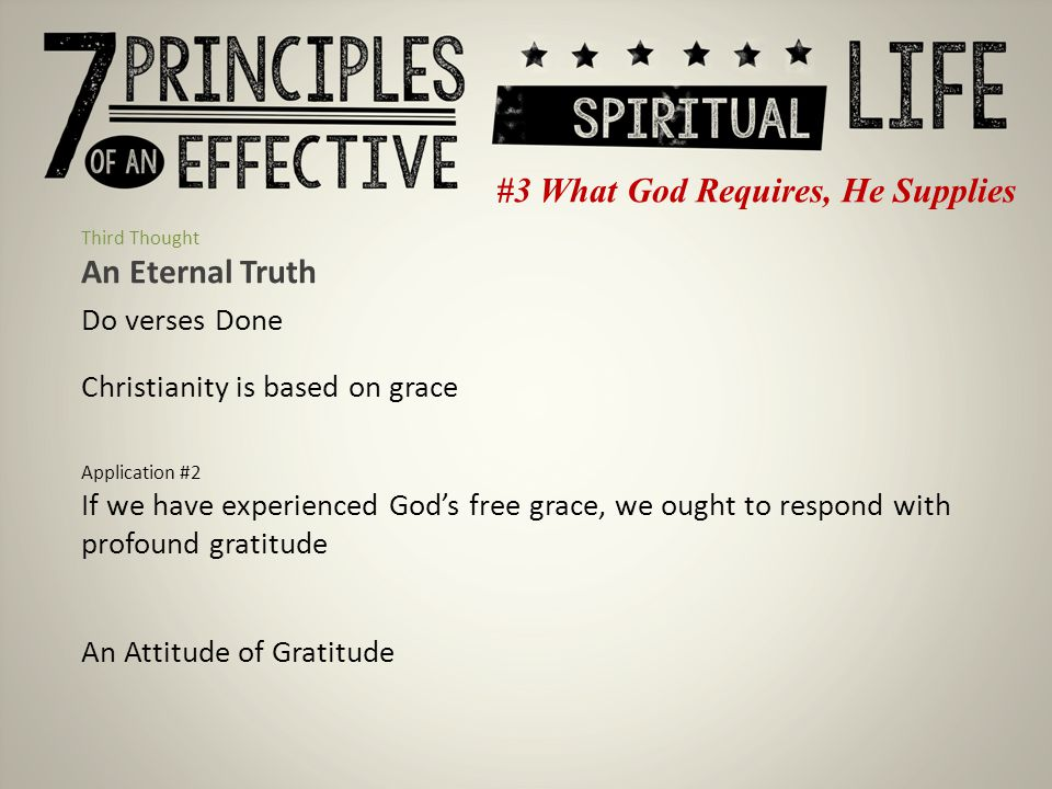 #3 What God Requires, He Supplies Third Thought An Eternal Truth Do verses Done Christianity is based on grace Application #2 If we have experienced God's free grace, we ought to respond with profound gratitude An Attitude of Gratitude