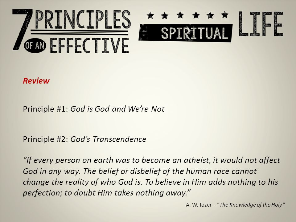 Review Principle #1: God is God and We're Not Principle #2: God's Transcendence If every person on earth was to become an atheist, it would not affect God in any way.