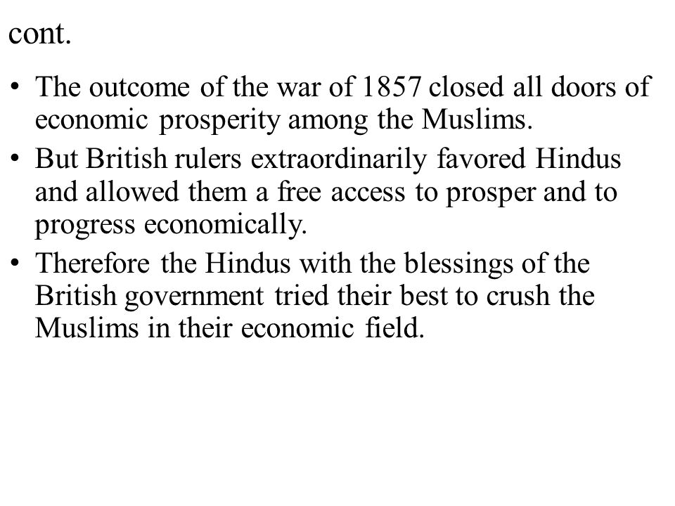cont. The outcome of the war of 1857 closed all doors of economic prosperity among the Muslims. But British rulers extraordinarily favored Hindus and