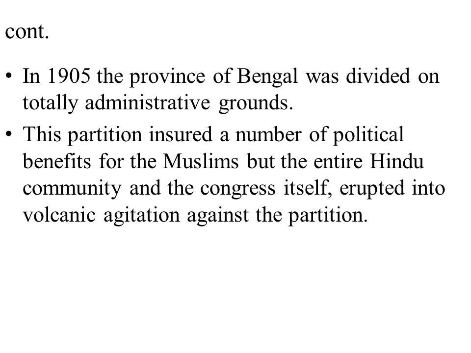 cont. In 1905 the province of Bengal was divided on totally administrative grounds. This partition insured a number of political benefits for the Musl
