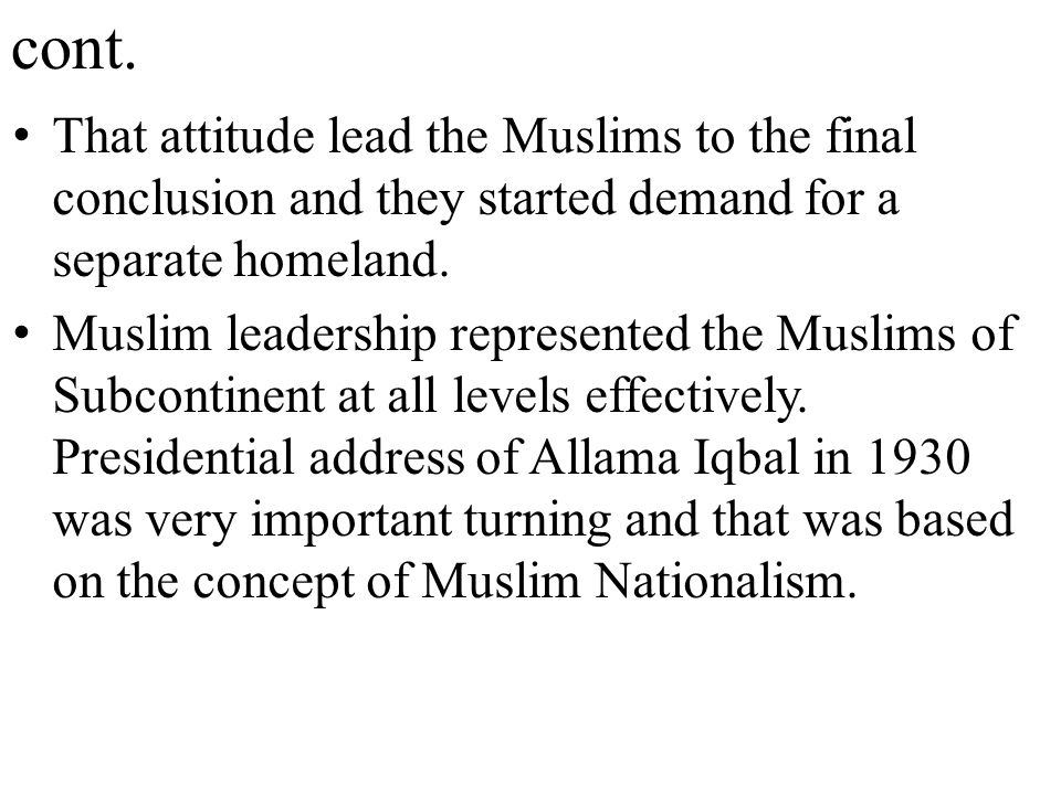cont. That attitude lead the Muslims to the final conclusion and they started demand for a separate homeland. Muslim leadership represented the Muslim