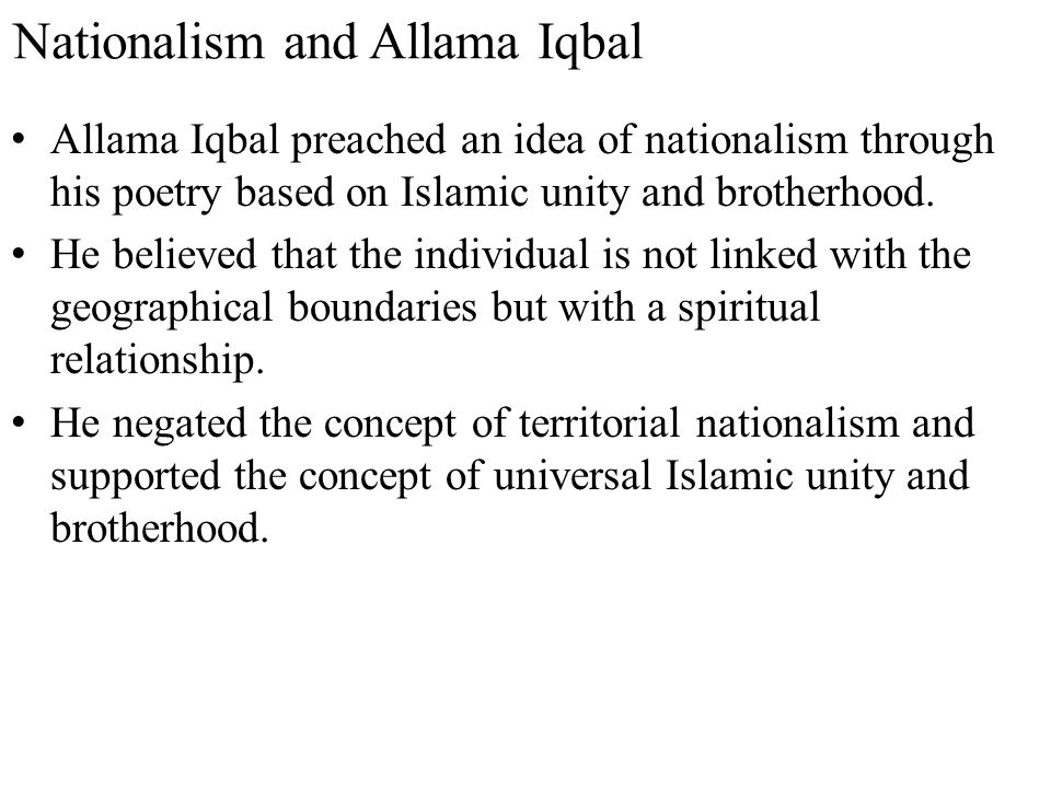 Nationalism and Allama Iqbal Allama Iqbal preached an idea of nationalism through his poetry based on Islamic unity and brotherhood. He believed that