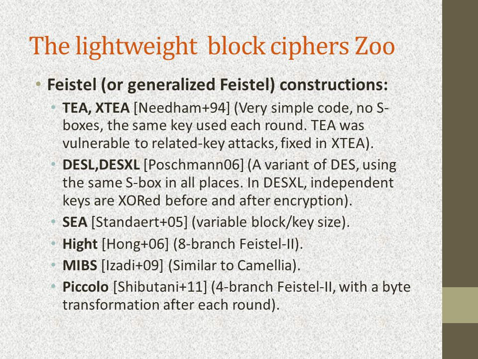 The lightweight block ciphers Zoo Feistel (or generalized Feistel) constructions: TEA, XTEA [Needham+94] (Very simple code, no S- boxes, the same key used each round.