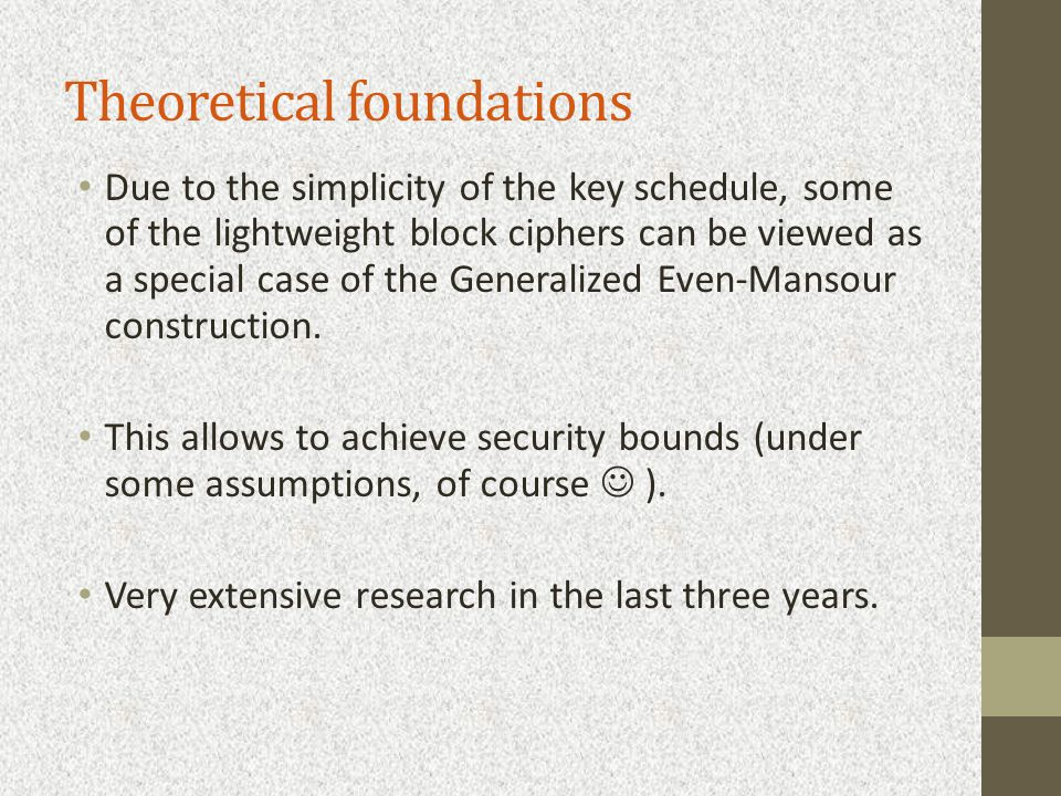 Theoretical foundations Due to the simplicity of the key schedule, some of the lightweight block ciphers can be viewed as a special case of the Generalized Even-Mansour construction.