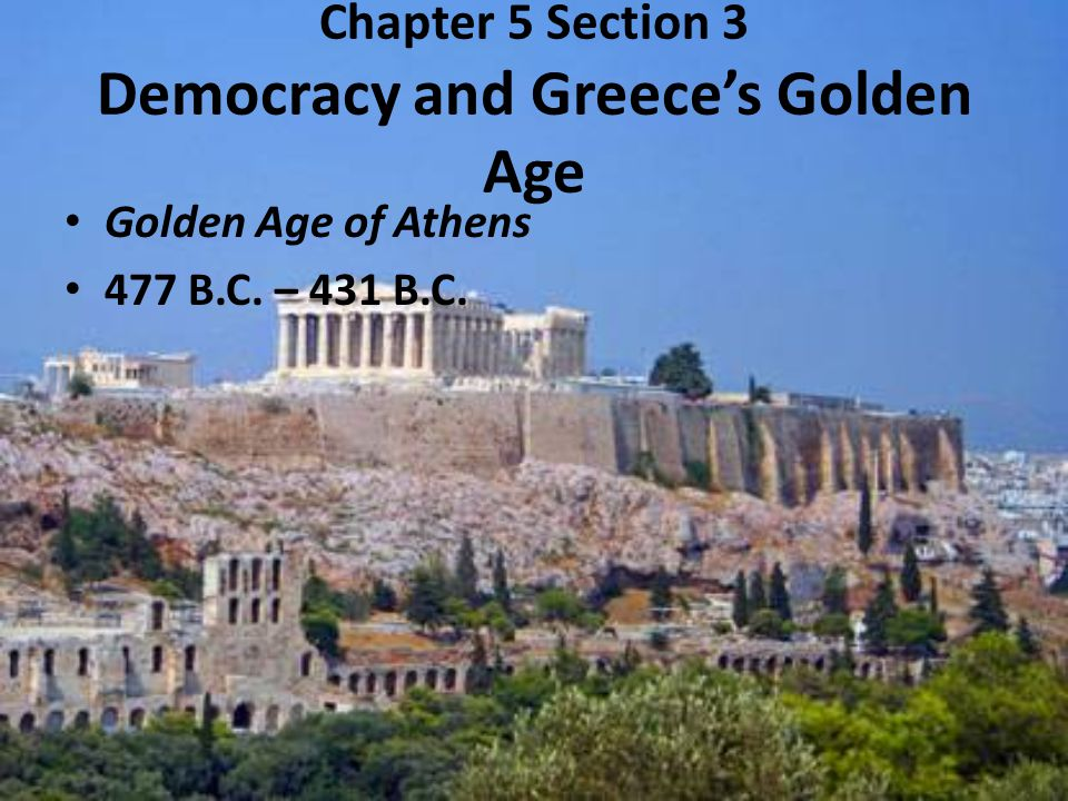 Chapter 5 Section 3 Democracy and Greece's Golden Age Golden Age of Athens 477 B.C. – 431 B.C.